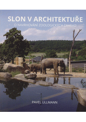 Slon v architektuře : o navrhování zoologických zahrad  (odkaz v elektronickém katalogu)