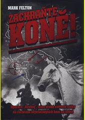 Zachraňte koně! : operace  Kovboj , mise druhé světové války na záchranu nejvzácnějších koní na světě  (odkaz v elektronickém katalogu)
