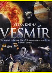 Velká kniha - vesmír : kompletní průvodce Sluneční soustavou a vesmírem, v němž žijeme  (odkaz v elektronickém katalogu)