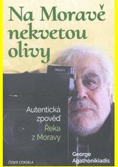 Na Moravě nekvetou olivy : autentická zpověď Řeka z Moravy  (odkaz v elektronickém katalogu)