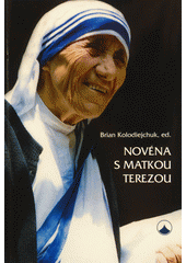 Novéna s Matkou Terezou / Brian Kolodiejchuk ; z anglického originálu Jesus is my all in all : praying with the  Saint of Calcutta  ... přeložila Zora Freiová (odkaz v elektronickém katalogu)