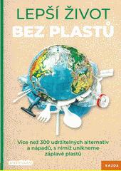 Lepší život bez plastů : více než 300 udržitelných alternativ a nápadů, s nimiž unikneme záplavě plastu  (odkaz v elektronickém katalogu)