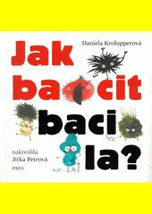 Jak bacit bacila? : naše poctivá a pilná práce připraví o zdraví generace!  (odkaz v elektronickém katalogu)