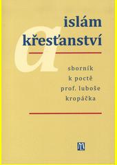 Islám a křesťanství : sborník k poctě Luboše Kropáčka  (odkaz v elektronickém katalogu)