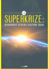 Superkrize: behaviorální genocida vlastního druhu  (odkaz v elektronickém katalogu)