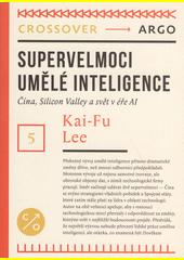Supervelmoci umělé inteligence : Čína, Silicon Valley a svět v éře AI  (odkaz v elektronickém katalogu)