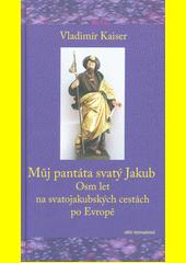 Můj pantáta svatý Jakub : osm let na svatojakubských cestách po Evropě  (odkaz v elektronickém katalogu)