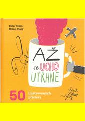 Až se ucho utrhne : 50 ilustrovaných přísloví  (odkaz v elektronickém katalogu)
