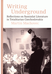 Writing underground : reflections on samizdat literature in totalitarian Czechoslovakia  (odkaz v elektronickém katalogu)