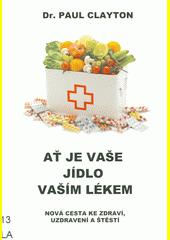 Ať je vaše jídlo vaším lékem : nová cesta ke zdraví, uzdravení a štěstí  (odkaz v elektronickém katalogu)