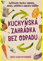 Kuchyňská zahrádka bez odpadu : zužitkujte zbytky zeleniny, pecky, semínka a spoustu dalšího  (odkaz v elektronickém katalogu)