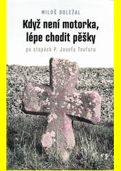 Když není motorka, lépe chodit pěšky : po stopách P. Josefa Toufara : průvodce po místech, spojených se životem kněze umučeného komunistickou Státní bezpečností  (odkaz v elektronickém katalogu)