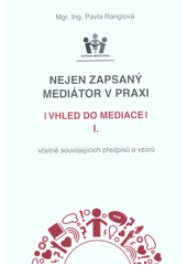 Nejen zapsaný mediátor v praxi. I., Vhled do mediace : včetně souvisejících předpisů a vzorů  (odkaz v elektronickém katalogu)