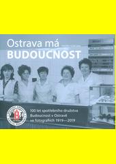 Ostrava má Budoucnost : 100 let spotřebního družstva Budoucnost v Ostravě ve fotografiích 1919-2019  (odkaz v elektronickém katalogu)