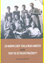 Za našimi zády tekla řeka Dněstr, aneb, Tady se už mluví pražsky?  (odkaz v elektronickém katalogu)