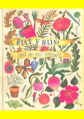 Ruce v hlíně : kniha pro malé zahradníky  (odkaz v elektronickém katalogu)