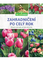 Zahradničení po celý rok : krásná zahrada od jara do zimy  (odkaz v elektronickém katalogu)