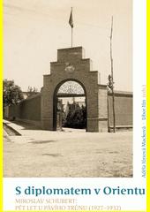 S diplomatem v Orientu. Miroslav Schubert: Pět let u Pávího trůnu (1927-1932)  (odkaz v elektronickém katalogu)