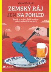 Zemský ráj jen na pohled : krutá pravda o Češích očima našich polských sousedů  (odkaz v elektronickém katalogu)