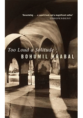 Too loud a solitude / Bohumil Hrabal ; translated from the Czech by Michael Henry Heim (odkaz v elektronick�m katalogu)