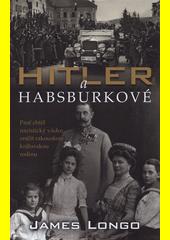 Hitler a Habsburkové : proč chtěl nacistický vůdce zničit rakouskou královskou rodinu  (odkaz v elektronickém katalogu)