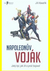Napoleonův voják : jaký byl, jak žil a proč bojoval  (odkaz v elektronickém katalogu)