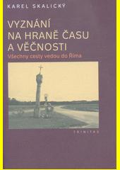Vyznání na hraně času a věčnosti : všechny cesty vedou do Říma  (odkaz v elektronickém katalogu)