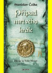 Případ mrtvého krále : zločiny na Velké Moravě  (odkaz v elektronickém katalogu)