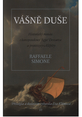 Vášně duše : historický román s korespondencí René Descarta a princezny Alžběty  (odkaz v elektronickém katalogu)