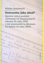Univerzita jako úřad? : správní vývoj pražské univerzity od tereziánských reforem do roku 1950 a její písemnosti (s důrazem na období do roku 1850)  (odkaz v elektronickém katalogu)