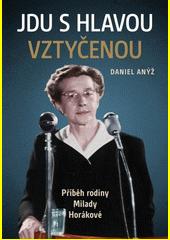 Jdu s hlavou vztyčenou : příběh rodiny Milady Horákové  (odkaz v elektronickém katalogu)