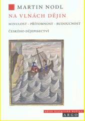 Na vlnách dějin : minulost - přítomnost - budoucnost českého dějepisectví  (odkaz v elektronickém katalogu)