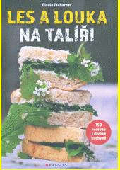 Les a louka na talíři : 150 receptů z divoké kuchyně  (odkaz v elektronickém katalogu)