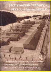 Jáchymovské tábory - Peklo ve kterém mrzlo : trestanecké tábory nas Jáchymovsku a exemplární pranýřovací tresty pro odpírače těžby uranové rudy  (odkaz v elektronickém katalogu)