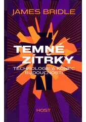 Temné zítřky : technologie a konec budoucnosti  (odkaz v elektronickém katalogu)