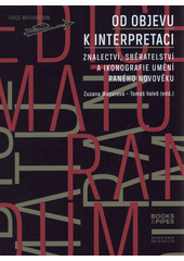 Od objevu k interpretaci : znalectví, sběratelství a ikonografie umění raného novověku  (odkaz v elektronickém katalogu)