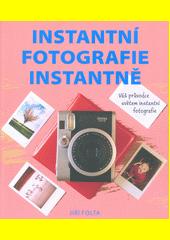Instantní fotografie instantně : váš průvodce světem instantní fotografie  (odkaz v elektronickém katalogu)