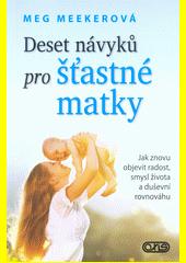 Deset návyků pro šťastné matky : jak znovu objevit radost, smysl života a duševní rovnováhu  (odkaz v elektronickém katalogu)