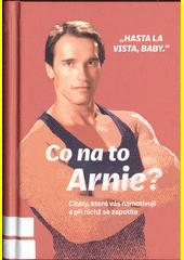 Co na to Arnie? : citáty, která vás namotivují a při nichž se zapotíte  (odkaz v elektronickém katalogu)