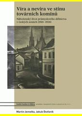 Víra a nevíra ve stínu továrních komínů : náboženský život průmyslového dělnictva v českých zemích (1918-1938)  (odkaz v elektronickém katalogu)