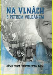 Na vlnách s Petrem Voldánem : ušima, očima i srdcem kolem světa (odkaz v elektronickém katalogu)