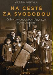 Na cestě za svobodou : Češi v uprchlických táborech po únoru 1948  (odkaz v elektronickém katalogu)