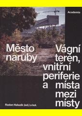 Město naruby : vágní terén, vnitřní periferie a místa mezi místy  (odkaz v elektronickém katalogu)