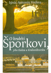 O hraběti Šporkovi, jeho Kuksu a Královédvorsku : (šporkovská a kukská miscellanea)  (odkaz v elektronickém katalogu)