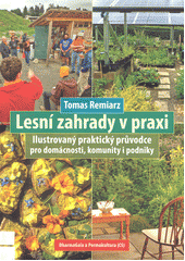 Lesní zahrady v praxi : ilustrovaný praktický průvodce pro domácnosti, komunity i podniky  (odkaz v elektronickém katalogu)