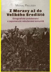 Z Moravy až do Velikého Srediště : etnografické podobenství o zapomenuté náboženské komunitě (odkaz v elektronickém katalogu)