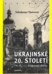 Ukrajinské 20. století : utajované dějiny  (odkaz v elektronickém katalogu)