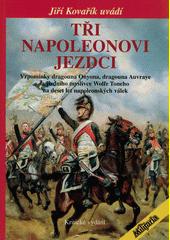 Tři Napoleonovi jezdci : vzpomínky dragouna Onyona, dragouna Auvraye a jízdního myslivce Wolfe Toneho na deset let napoleonských válek  (odkaz v elektronickém katalogu)