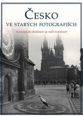 Česko ve starých fotografiích : nostalgické ohlédnutí za naší minulostí  (odkaz v elektronickém katalogu)
