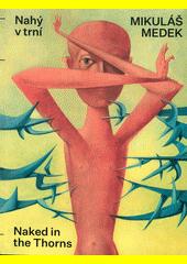 Mikuláš Medek : nahý v trní = naked in thorns  (odkaz v elektronickém katalogu)